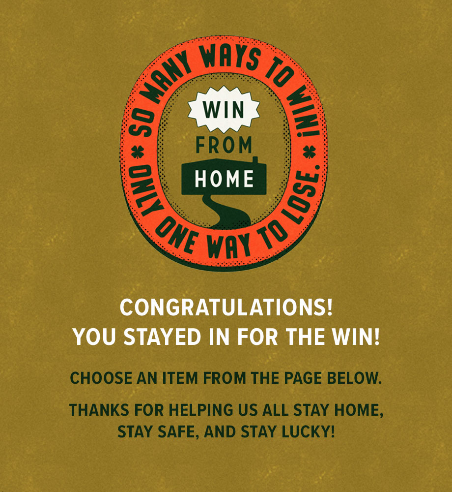 Congratulations! You stayed in for the win! Choose an item from the page below. Thanks for helping us all stay home, stay safe, and stay lucky!