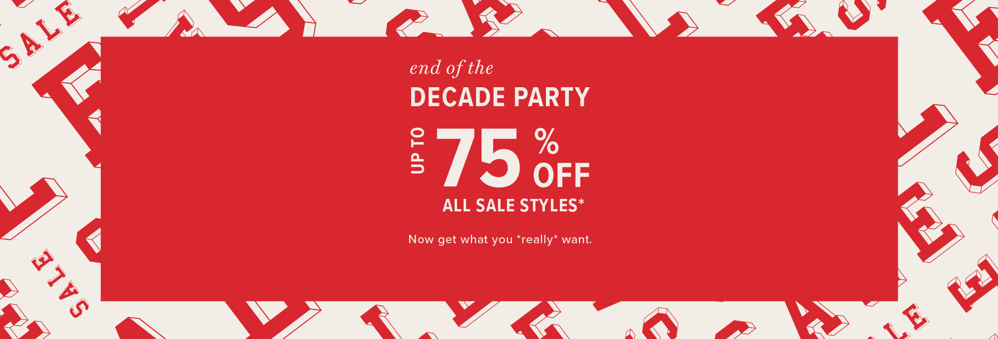 end of the decade party: up to 75% off all sale styles* now get what you *really* want.