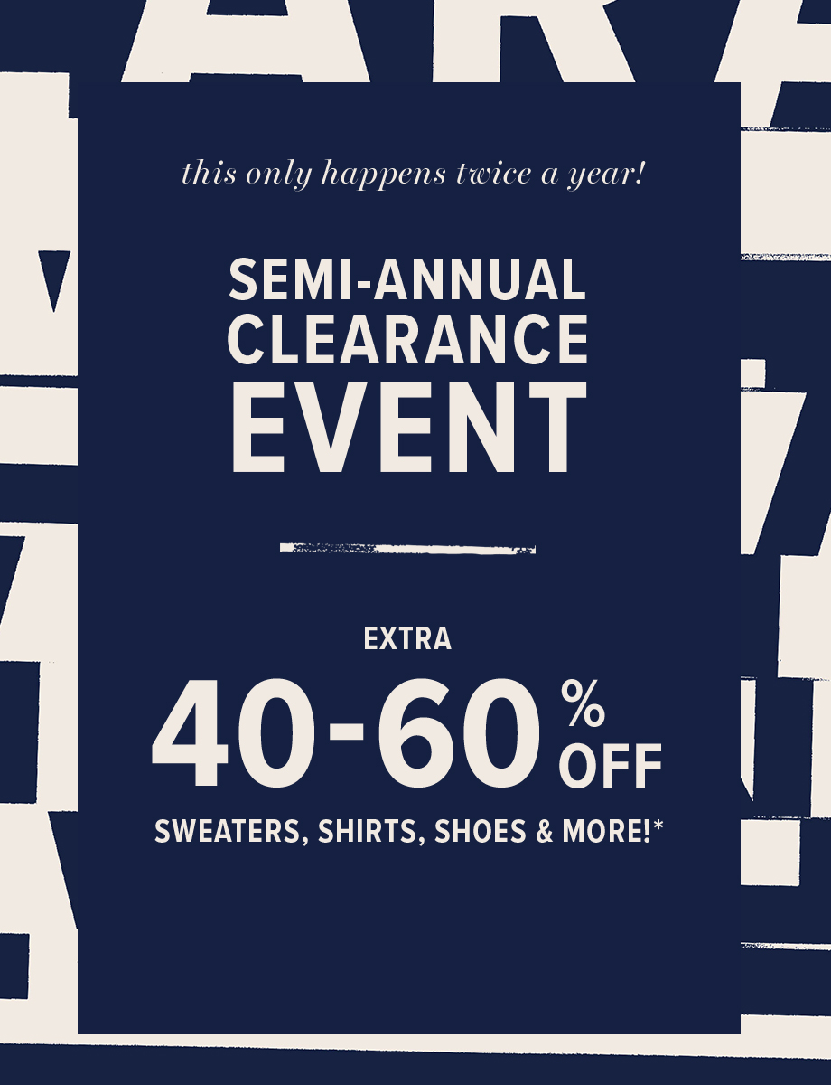 this only happens twice a year! semi-annual clearance event | extra 40 - 60% off sweaters, shirts, shoes &more!*